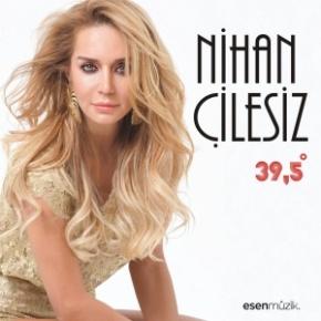 """NİHAN ÇİLESİZ'DEN """"39.5 DERECE"""" MAXİSİNGLE"""